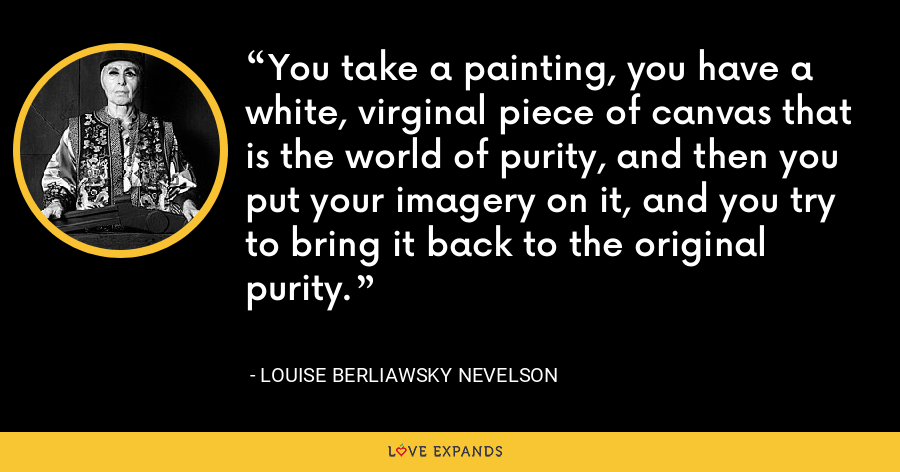 You take a painting, you have a white, virginal piece of canvas that is the world of purity, and then you put your imagery on it, and you try to bring it back to the original purity. - Louise Berliawsky Nevelson