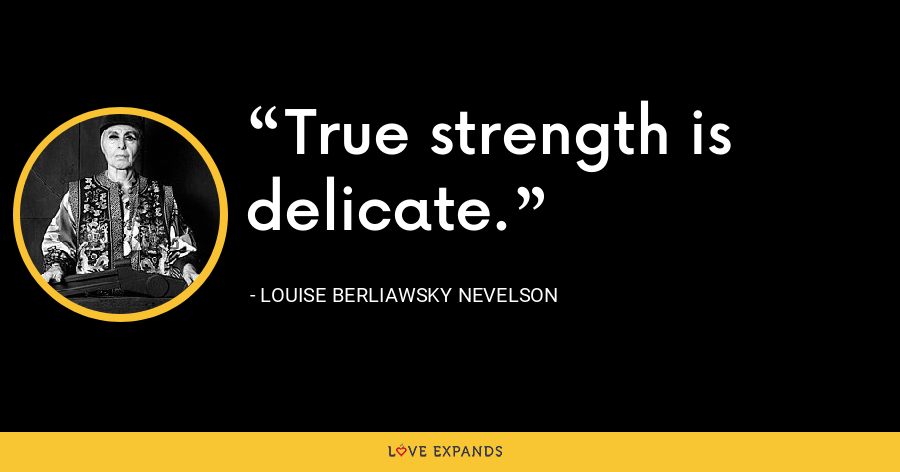 True strength is delicate. - Louise Berliawsky Nevelson