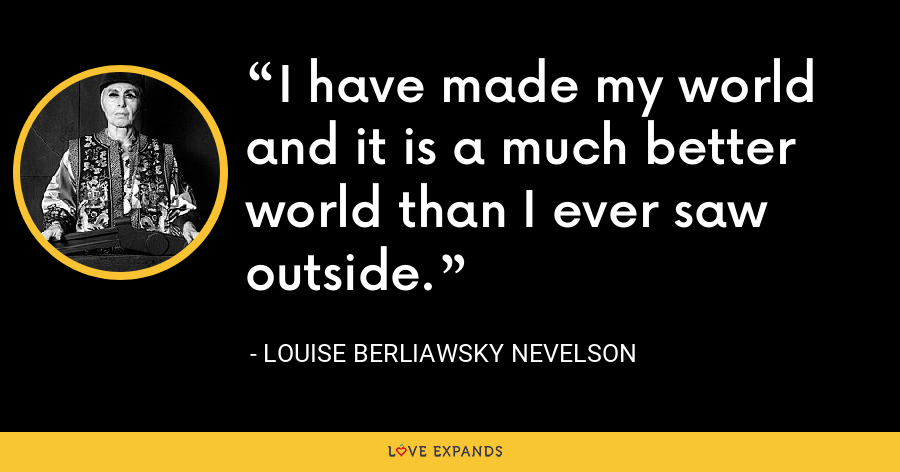 I have made my world and it is a much better world than I ever saw outside. - Louise Berliawsky Nevelson