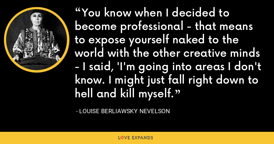 You know when I decided to become professional - that means to expose yourself naked to the world with the other creative minds - I said, 'I'm going into areas I don't know. I might just fall right down to hell and kill myself. - Louise Berliawsky Nevelson