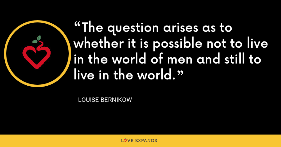 The question arises as to whether it is possible not to live in the world of men and still to live in the world. - Louise Bernikow