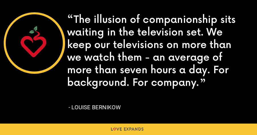 The illusion of companionship sits waiting in the television set. We keep our televisions on more than we watch them - an average of more than seven hours a day. For background. For company. - Louise Bernikow