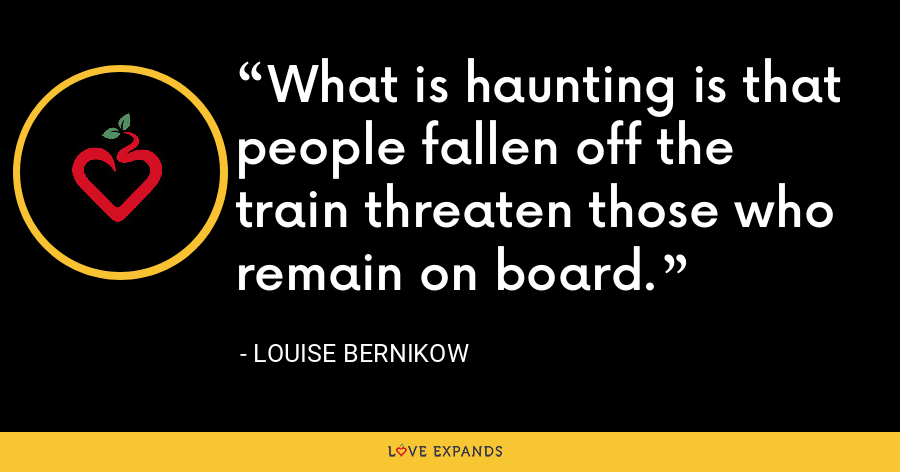What is haunting is that people fallen off the train threaten those who remain on board. - Louise Bernikow