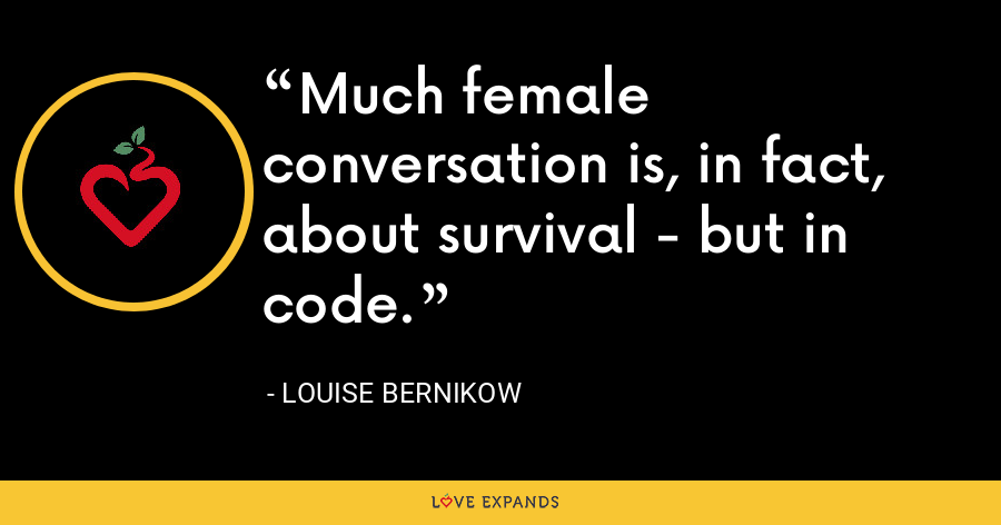 Much female conversation is, in fact, about survival - but in code. - Louise Bernikow