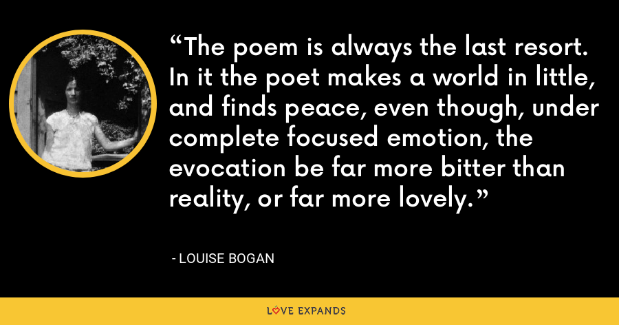 The poem is always the last resort. In it the poet makes a world in little, and finds peace, even though, under complete focused emotion, the evocation be far more bitter than reality, or far more lovely. - Louise Bogan