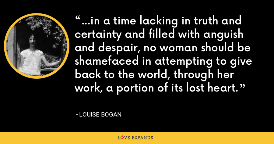 ...in a time lacking in truth and certainty and filled with anguish and despair, no woman should be shamefaced in attempting to give back to the world, through her work, a portion of its lost heart. - Louise Bogan