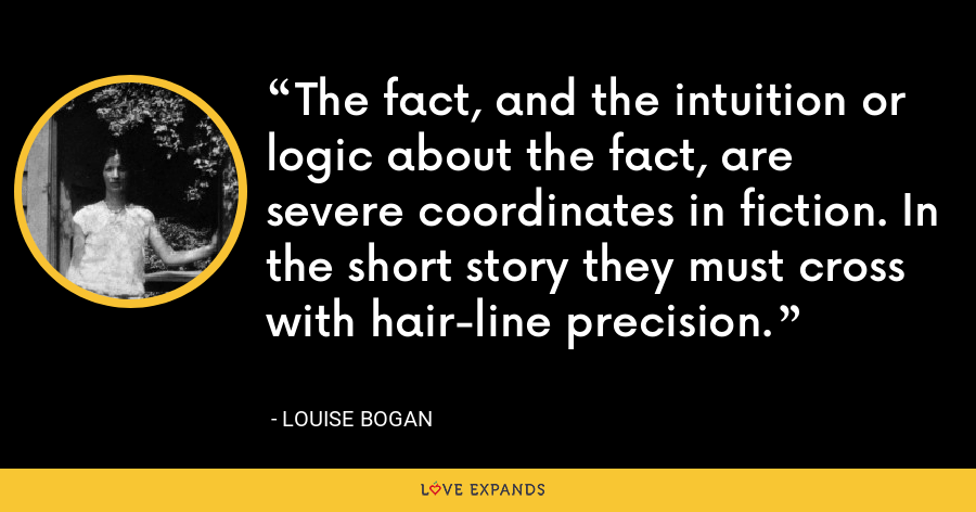 The fact, and the intuition or logic about the fact, are severe coordinates in fiction. In the short story they must cross with hair-line precision. - Louise Bogan