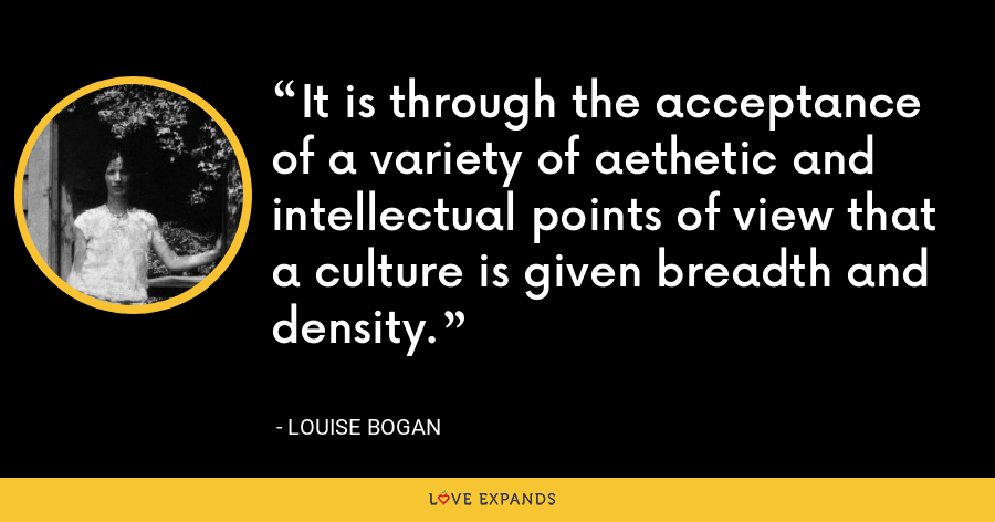 It is through the acceptance of a variety of aethetic and intellectual points of view that a culture is given breadth and density. - Louise Bogan