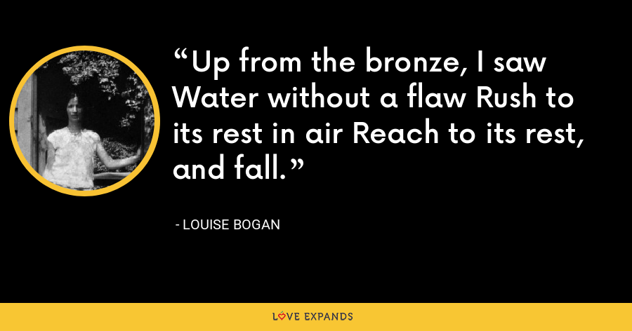 Up from the bronze, I saw Water without a flaw Rush to its rest in air Reach to its rest, and fall. - Louise Bogan
