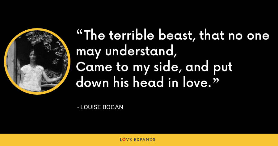 The terrible beast, that no one may understand,Came to my side, and put down his head in love. - Louise Bogan