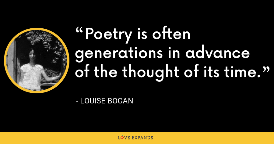 Poetry is often generations in advance of the thought of its time. - Louise Bogan