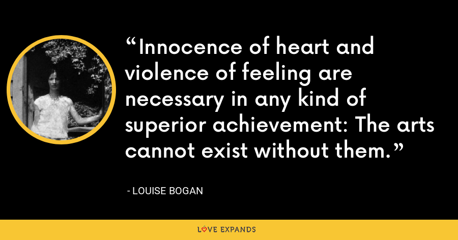 Innocence of heart and violence of feeling are necessary in any kind of superior achievement: The arts cannot exist without them. - Louise Bogan