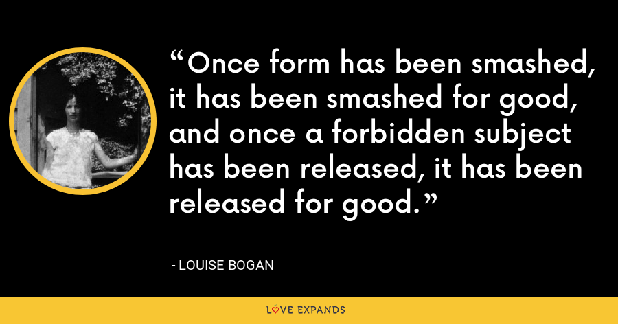 Once form has been smashed, it has been smashed for good, and once a forbidden subject has been released, it has been released for good. - Louise Bogan