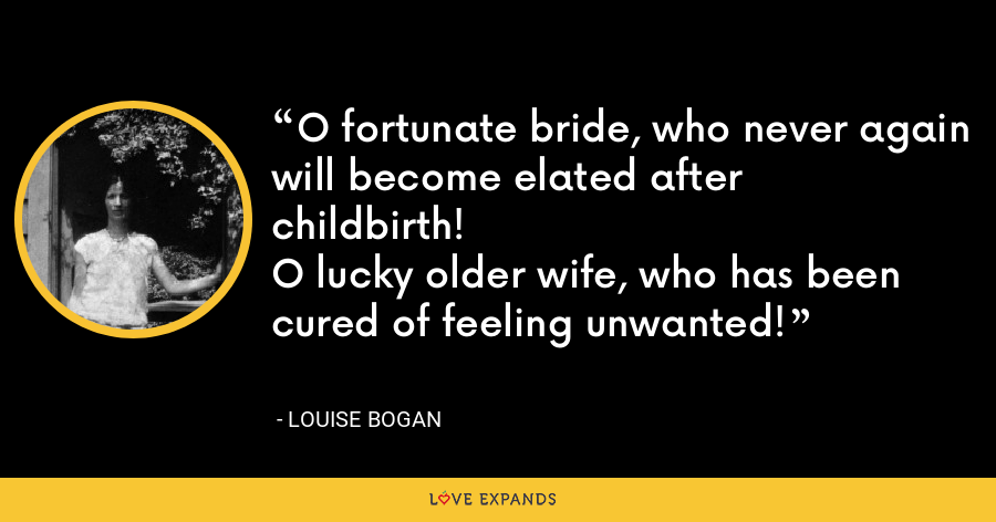 O fortunate bride, who never again will become elated afterchildbirth!O lucky older wife, who has been cured of feeling unwanted! - Louise Bogan