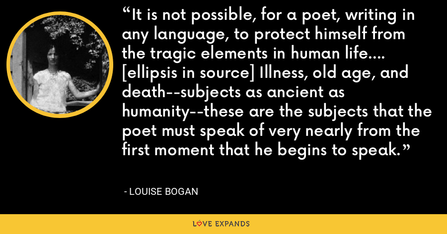 It is not possible, for a poet, writing in any language, to protect himself from the tragic elements in human life.... [ellipsis in source] Illness, old age, and death--subjects as ancient as humanity--these are the subjects that the poet must speak of very nearly from the first moment that he begins to speak. - Louise Bogan