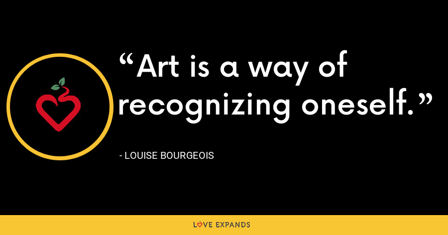 Art is a way of recognizing oneself. - Louise Bourgeois