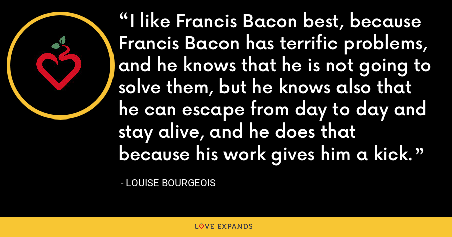 I like Francis Bacon best, because Francis Bacon has terrific problems, and he knows that he is not going to solve them, but he knows also that he can escape from day to day and stay alive, and he does that because his work gives him a kick. - Louise Bourgeois