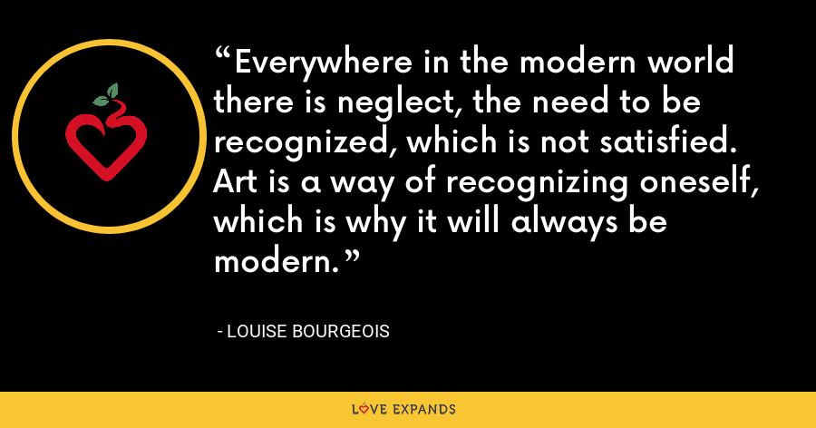 Everywhere in the modern world there is neglect, the need to be recognized, which is not satisfied. Art is a way of recognizing oneself, which is why it will always be modern. - Louise Bourgeois