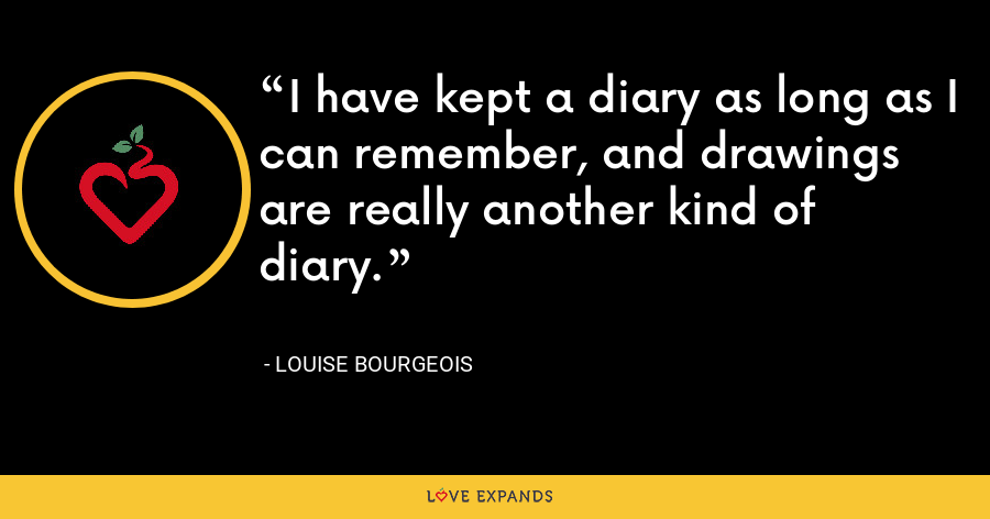 I have kept a diary as long as I can remember, and drawings are really another kind of diary. - Louise Bourgeois