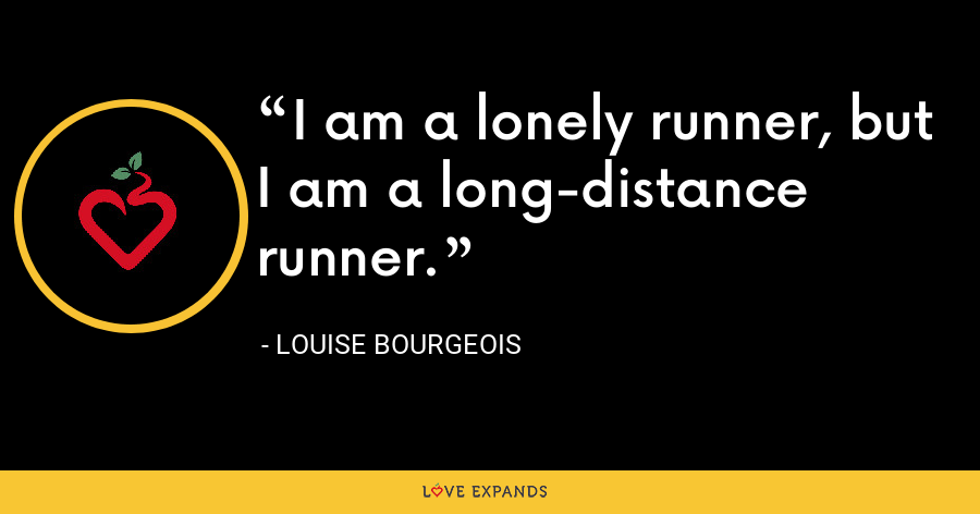 I am a lonely runner, but I am a long-distance runner. - Louise Bourgeois