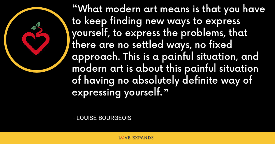 What modern art means is that you have to keep finding new ways to express yourself, to express the problems, that there are no settled ways, no fixed approach. This is a painful situation, and modern art is about this painful situation of having no absolutely definite way of expressing yourself. - Louise Bourgeois