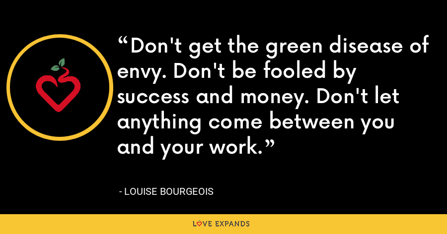 Don't get the green disease of envy. Don't be fooled by success and money. Don't let anything come between you and your work. - Louise Bourgeois