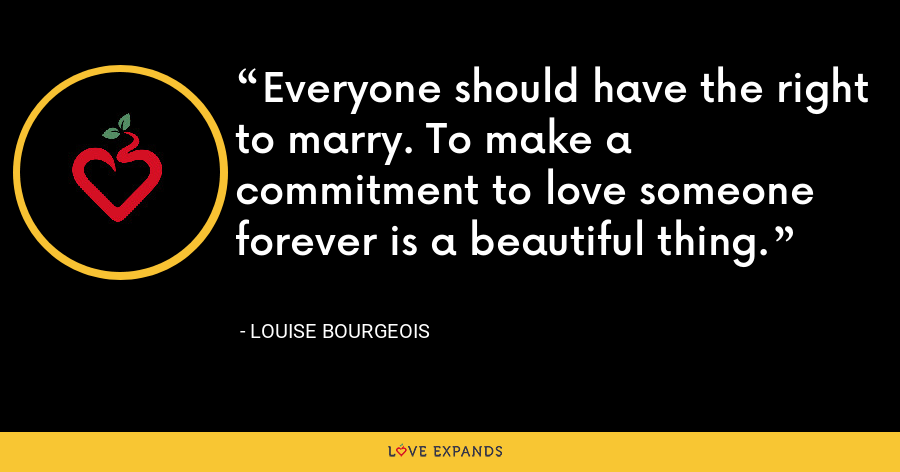 Everyone should have the right to marry. To make a commitment to love someone forever is a beautiful thing. - Louise Bourgeois