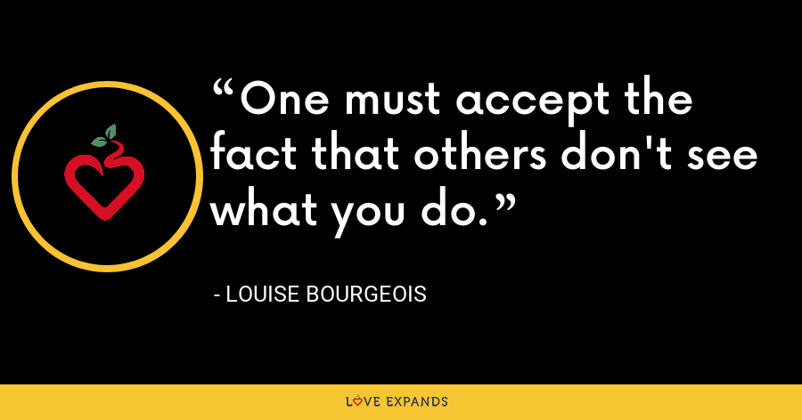 One must accept the fact that others don't see what you do. - Louise Bourgeois