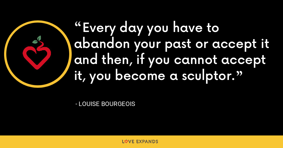 Every day you have to abandon your past or accept it and then, if you cannot accept it, you become a sculptor. - Louise Bourgeois