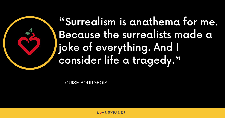 Surrealism is anathema for me. Because the surrealists made a joke of everything. And I consider life a tragedy. - Louise Bourgeois