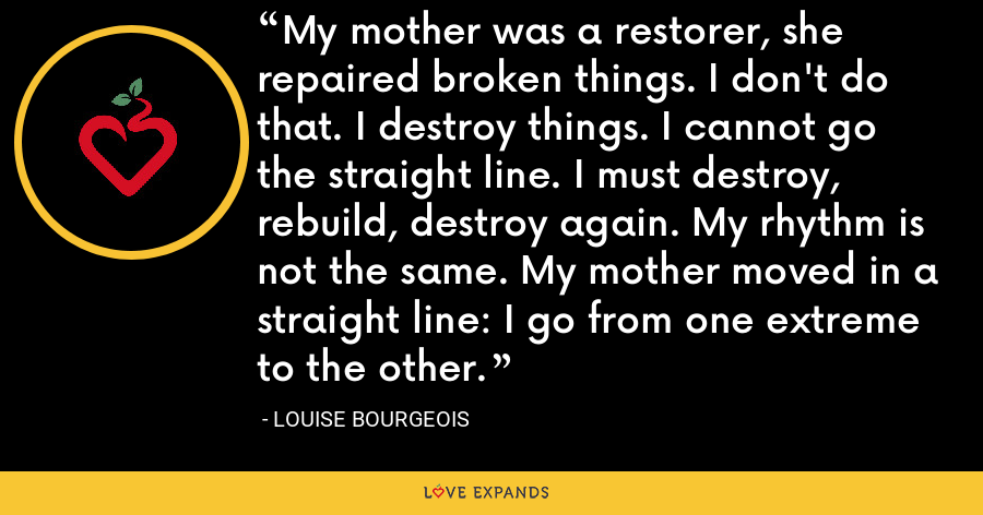 My mother was a restorer, she repaired broken things. I don't do that. I destroy things. I cannot go the straight line. I must destroy, rebuild, destroy again. My rhythm is not the same. My mother moved in a straight line: I go from one extreme to the other. - Louise Bourgeois