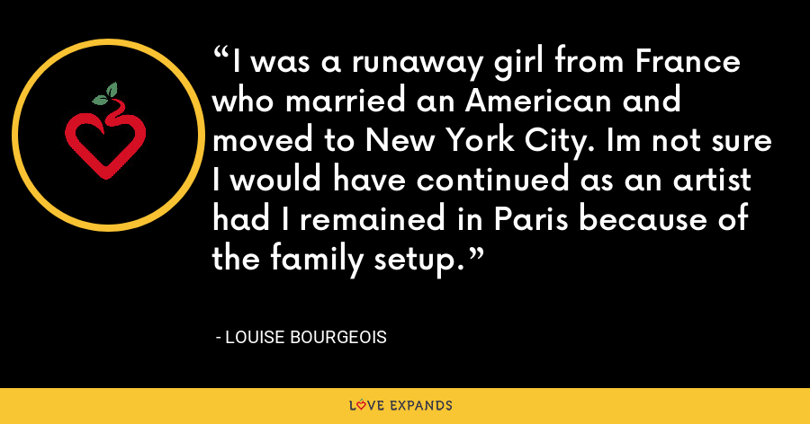 I was a runaway girl from France who married an American and moved to New York City. Im not sure I would have continued as an artist had I remained in Paris because of the family setup. - Louise Bourgeois