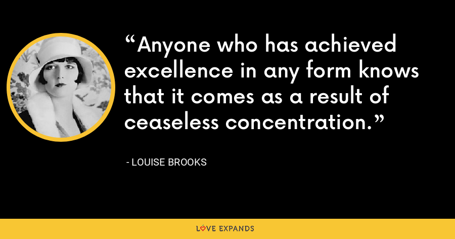 Anyone who has achieved excellence in any form knows that it comes as a result of ceaseless concentration. - Louise Brooks