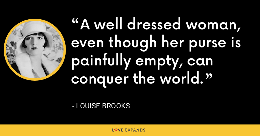 A well dressed woman, even though her purse is painfully empty, can conquer the world. - Louise Brooks