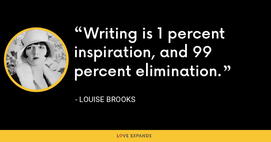 Writing is 1 percent inspiration, and 99 percent elimination. - Louise Brooks