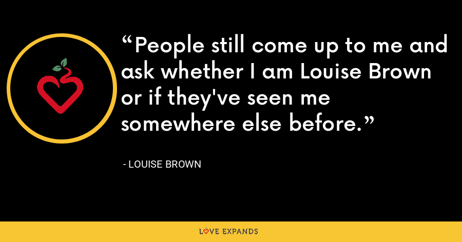 People still come up to me and ask whether I am Louise Brown or if they've seen me somewhere else before. - Louise Brown