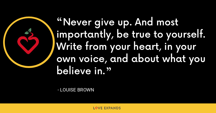 Never give up. And most importantly, be true to yourself. Write from your heart, in your own voice, and about what you believe in. - Louise Brown