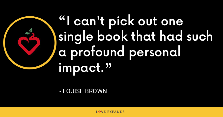 I can't pick out one single book that had such a profound personal impact. - Louise Brown