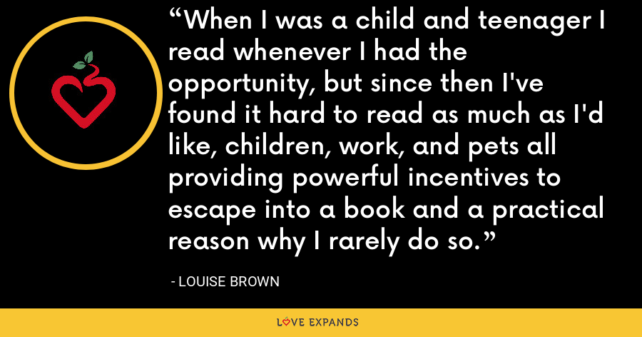 When I was a child and teenager I read whenever I had the opportunity, but since then I've found it hard to read as much as I'd like, children, work, and pets all providing powerful incentives to escape into a book and a practical reason why I rarely do so. - Louise Brown