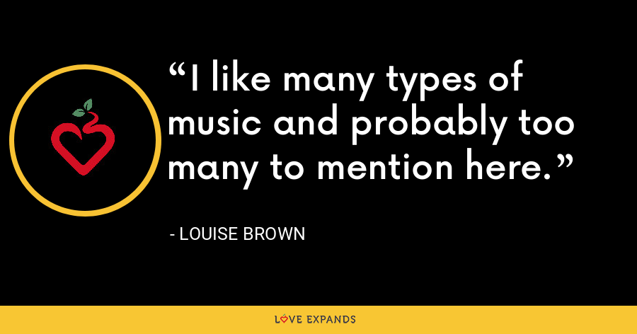 I like many types of music and probably too many to mention here. - Louise Brown