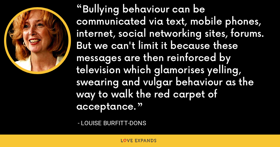 Bullying behaviour can be communicated via text, mobile phones, internet, social networking sites, forums. But we can't limit it because these messages are then reinforced by television which glamorises yelling, swearing and vulgar behaviour as the way to walk the red carpet of acceptance. - Louise Burfitt-Dons