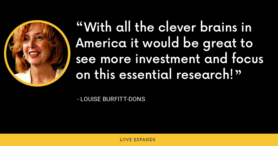 With all the clever brains in America it would be great to see more investment and focus on this essential research! - Louise Burfitt-Dons