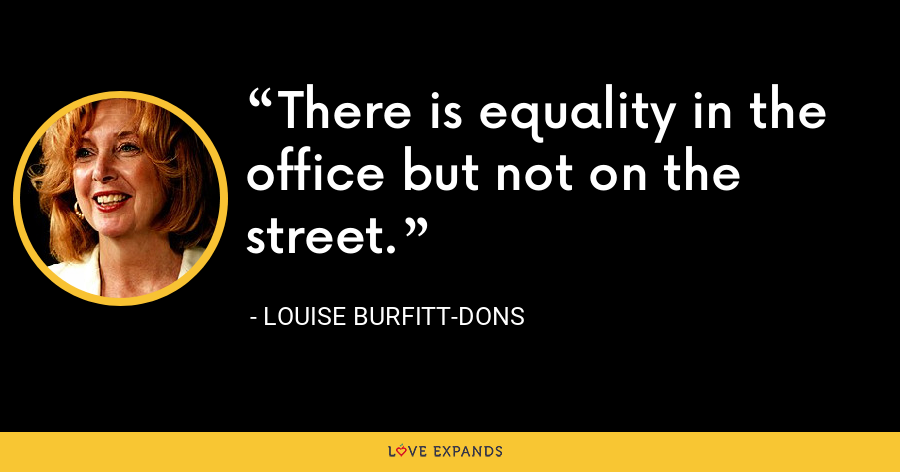 There is equality in the office but not on the street. - Louise Burfitt-Dons