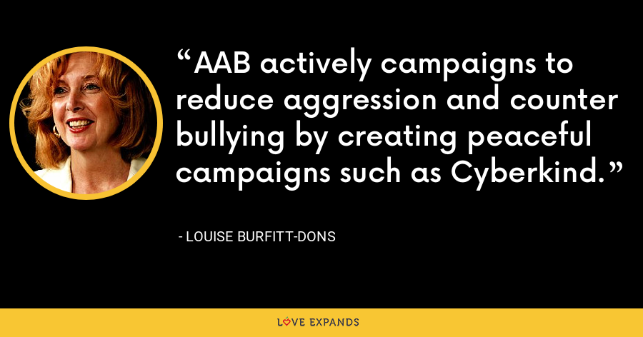 AAB actively campaigns to reduce aggression and counter bullying by creating peaceful campaigns such as Cyberkind. - Louise Burfitt-Dons