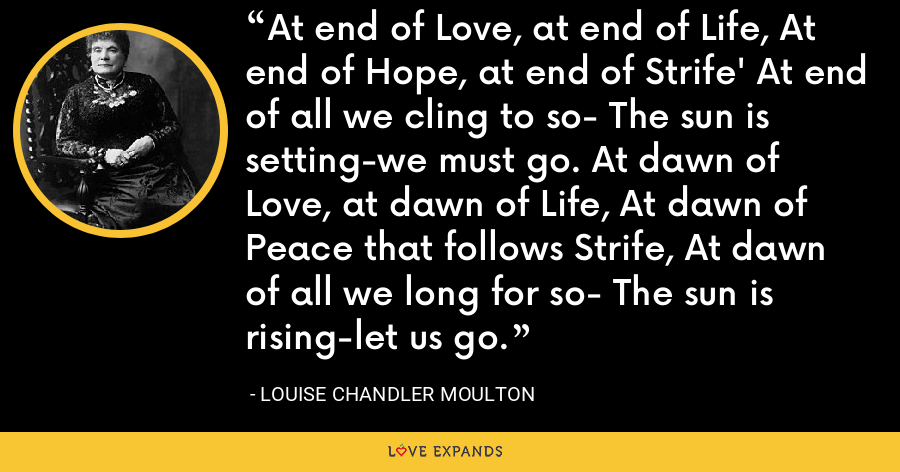 At end of Love, at end of Life, At end of Hope, at end of Strife' At end of all we cling to so- The sun is setting-we must go. At dawn of Love, at dawn of Life, At dawn of Peace that follows Strife, At dawn of all we long for so- The sun is rising-let us go. - Louise Chandler Moulton