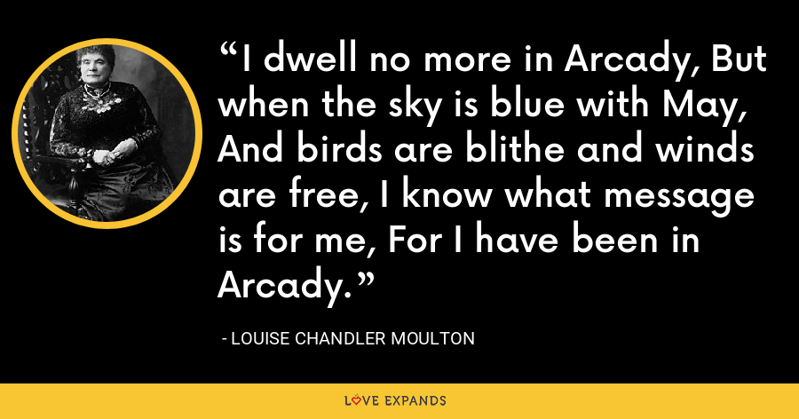 I dwell no more in Arcady, But when the sky is blue with May, And birds are blithe and winds are free, I know what message is for me, For I have been in Arcady. - Louise Chandler Moulton
