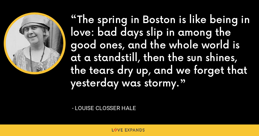 The spring in Boston is like being in love: bad days slip in among the good ones, and the whole world is at a standstill, then the sun shines, the tears dry up, and we forget that yesterday was stormy. - Louise Closser Hale