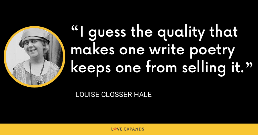 I guess the quality that makes one write poetry keeps one from selling it. - Louise Closser Hale