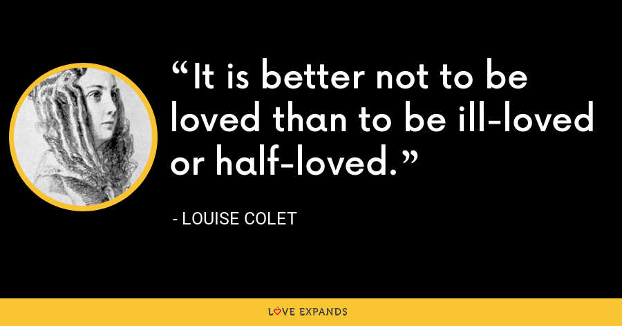 It is better not to be loved than to be ill-loved or half-loved. - Louise Colet