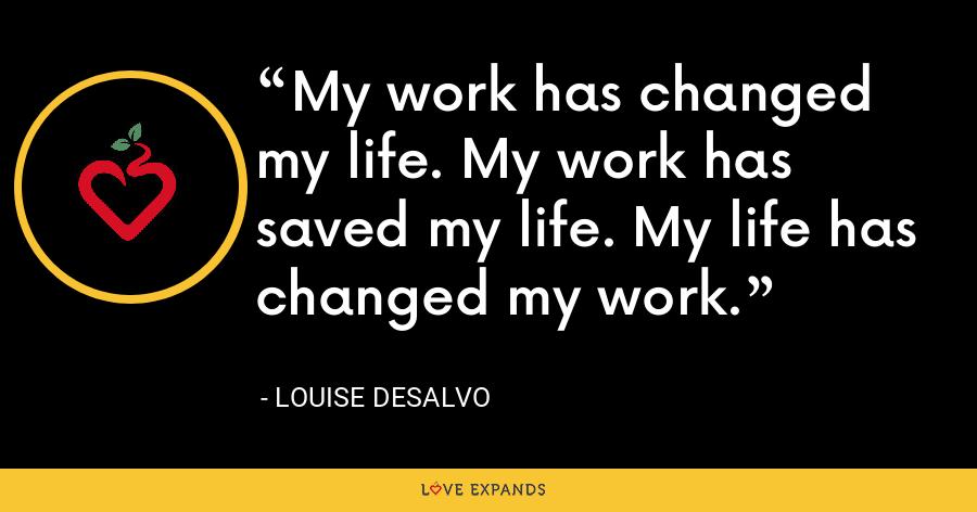 My work has changed my life. My work has saved my life. My life has changed my work. - Louise DeSalvo